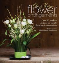 Chic & Unique Flower Arrangements : Over 35 Moderns Designs for Simple Floral Table Decorations