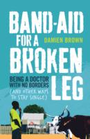 Band-aid for a Broken Leg : Being a Doctor with No Borders (and Other Ways to Stay Single) -- Paperback