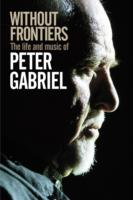 Without Frontiers : The Life & Music of Peter Gabriel -- Hardback