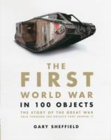 The First World War in 100 Objects : The Story of the Great War Told through the Objects That Shaped It