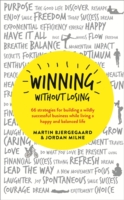 Winning without Losing : 66 Strategies for Building a Wildly Successful Business While Living a Happy and -- Paperback