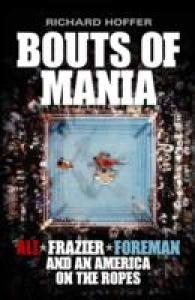 Bouts of Mania : Ali, Foreman, Frazier and an America on the Ropes -- Hardback
