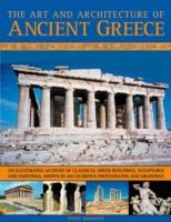 The Art and Architecture of Ancient Greece : An Illustrated Account of Classical Greek Buildings, Sculptures and Paintings, Shown in 250 Glorious Phot
