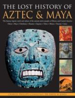 The Lost History of Aztec & Maya : The History, Legend, Myth and Culture of the Ancient Native Peoples of Mexico and Central America, Olmec, Maya, Chi