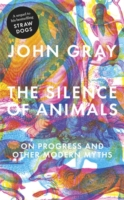 Silence of Animals : On Progress and Other Modern Myths -- Hardback