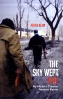 Sky Wept Fire : My Life as a Chechen Freedom Fighter -- Paperback