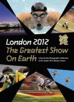 London 2012 the Greatest Show on Earth : A Day-by-day Photographic Celebration of the London 2012 Olympic Games