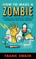 How to Make a Zombie : The Real Life (And Death) Science of Reanimation and Mind Control