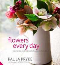 Flowers Every Day : Creative Ideas for Simple, Modern Flowers for Your Home -- Hardback