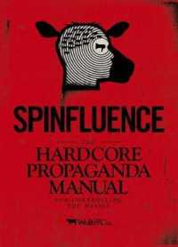 Spinfluence : The Hardcore Propaganda Manual for Controlling the Masses