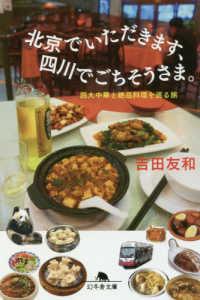 北京でいただきます、四川でごちそうさま。 - 四大中華と絶品料理を巡る旅 幻冬舎文庫