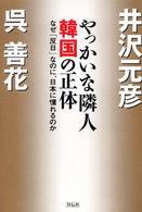 やっかいな隣人韓国の正体 - なぜ「反日」なのに、日本に憧れるのか