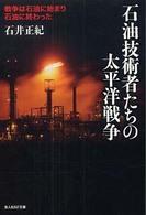 石油技術者たちの太平洋戦争-戦争は石油に始まり石油に終わった
