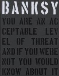 Banksy : You Are an Acceptable Level of Threat and if You Were Not You Would Know about It (2ND)