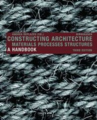 Constructing Architecture : Materials, Processes, Structures. A Handbook (3rd extended ed. 2013. 587 p. 1527 b/w ills. 29,5 cm)