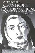 Convents confront the Reformation : pbk Catholic and Protestant nuns in Germany Reformation texts with translation (1350-1650) . Women of the Reformation