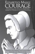 """""""Elisabeth's manly courage"""" : pbk testimonials and songs of martyred Anabaptist women in the Low Countries Reformation texts with translation . Women of the Reformation"""