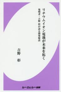 リチウムイオン電池が未来を拓く 発明者・吉野彰が語る開発秘話 CMC books ; B1197