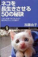 ネコを長生きさせる50の秘訣 ごはんを食べなくなったら?鳴き声はストレスの表れ? サイエンス・アイ新書