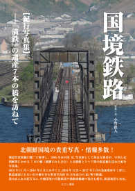 国境鉄路 <紀行写真集>-「満鉄」の遺産7本の橋を訪ねて